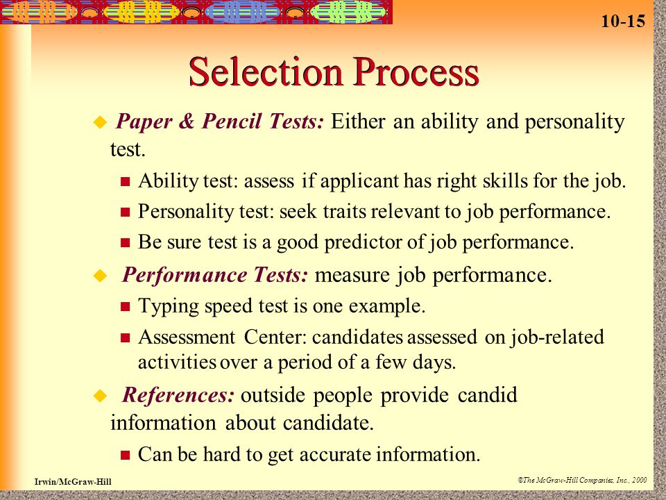 Selection Process Paper & Pencil Tests: Either an ability and personality test. Ability test: assess if applicant has right skills for the job.