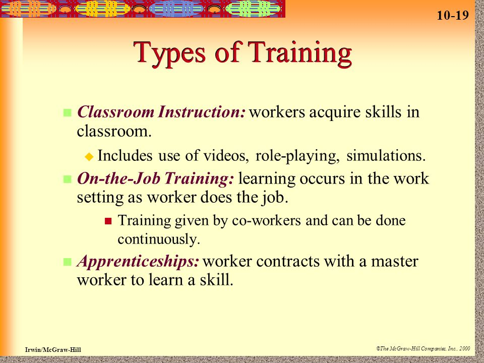 Types of Training Classroom Instruction: workers acquire skills in classroom. Includes use of videos, role-playing, simulations.