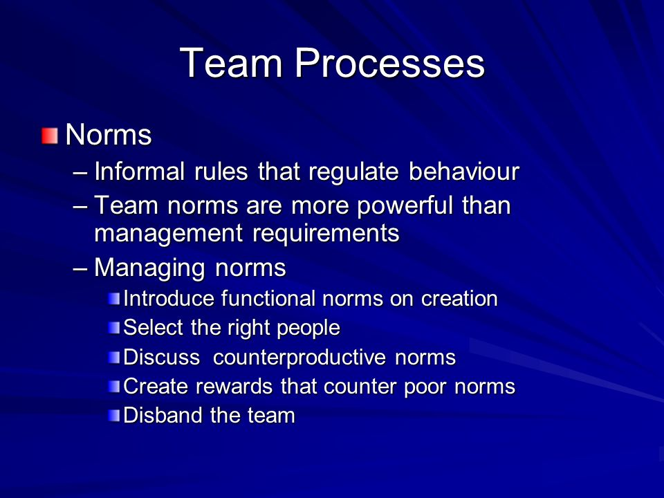 Team Processes Norms Informal rules that regulate behaviour