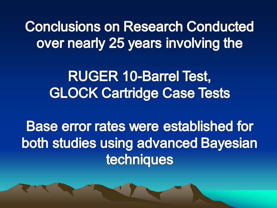 Conclusions on Research Conducted over nearly 25 years involving the RUGER 10-Barrel Test, GLOCK Cartridge Case Tests Base error rates were established for both studies using advanced Bayesian techniques
