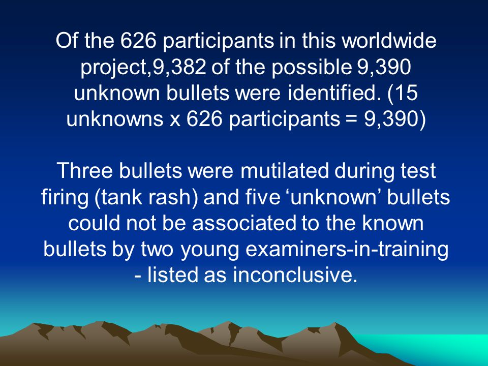 Of the 626 participants in this worldwide project,9,382 of the possible 9,390 unknown bullets were identified. (15 unknowns x 626 participants = 9,390)