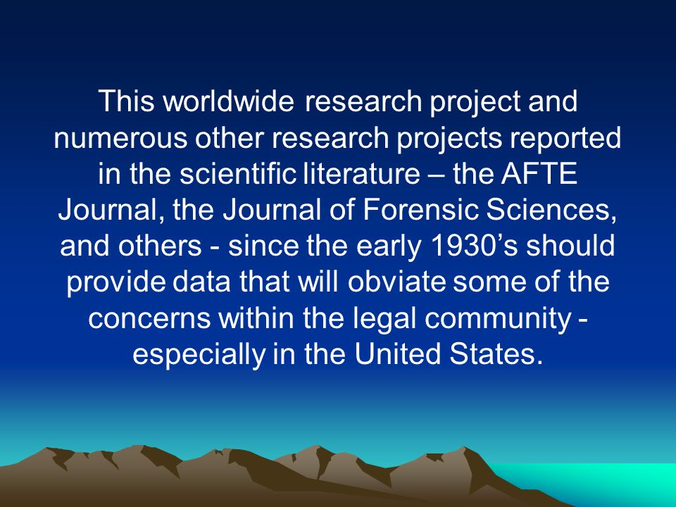 This worldwide research project and numerous other research projects reported in the scientific literature – the AFTE Journal, the Journal of Forensic Sciences, and others - since the early 1930's should provide data that will obviate some of the concerns within the legal community -especially in the United States.