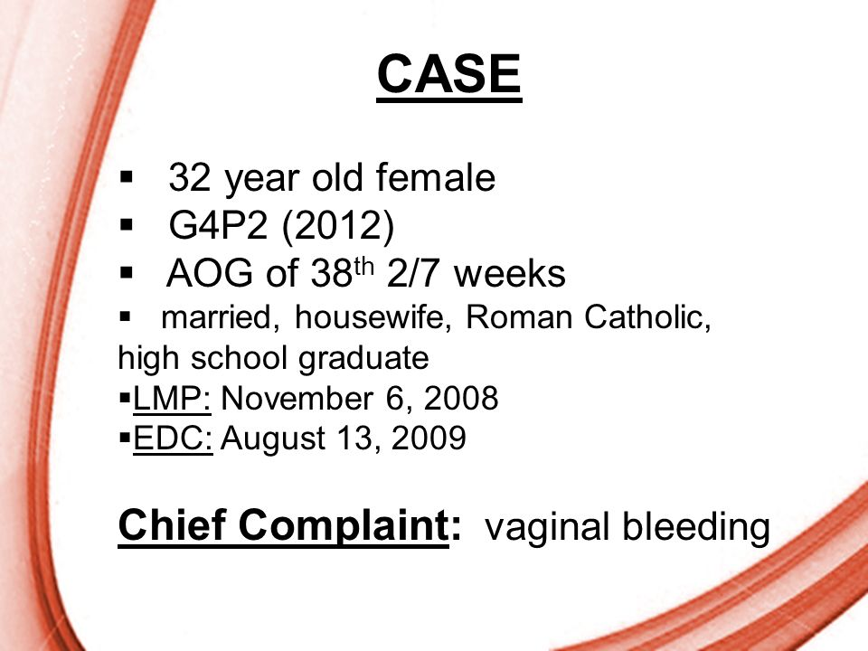 CASE Chief Complaint: vaginal bleeding 32 year old female G4P2 (2012)
