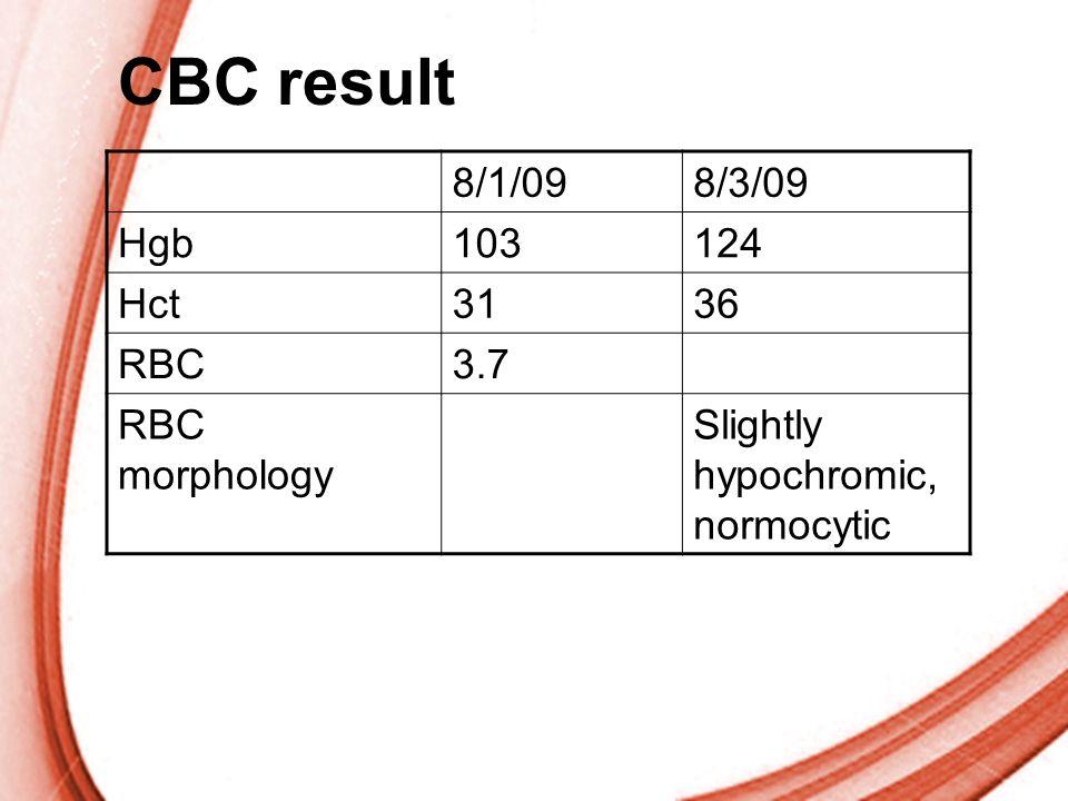 CBC result 8/1/09 8/3/09 Hgb 103 124 Hct 31 36 RBC 3.7 RBC morphology