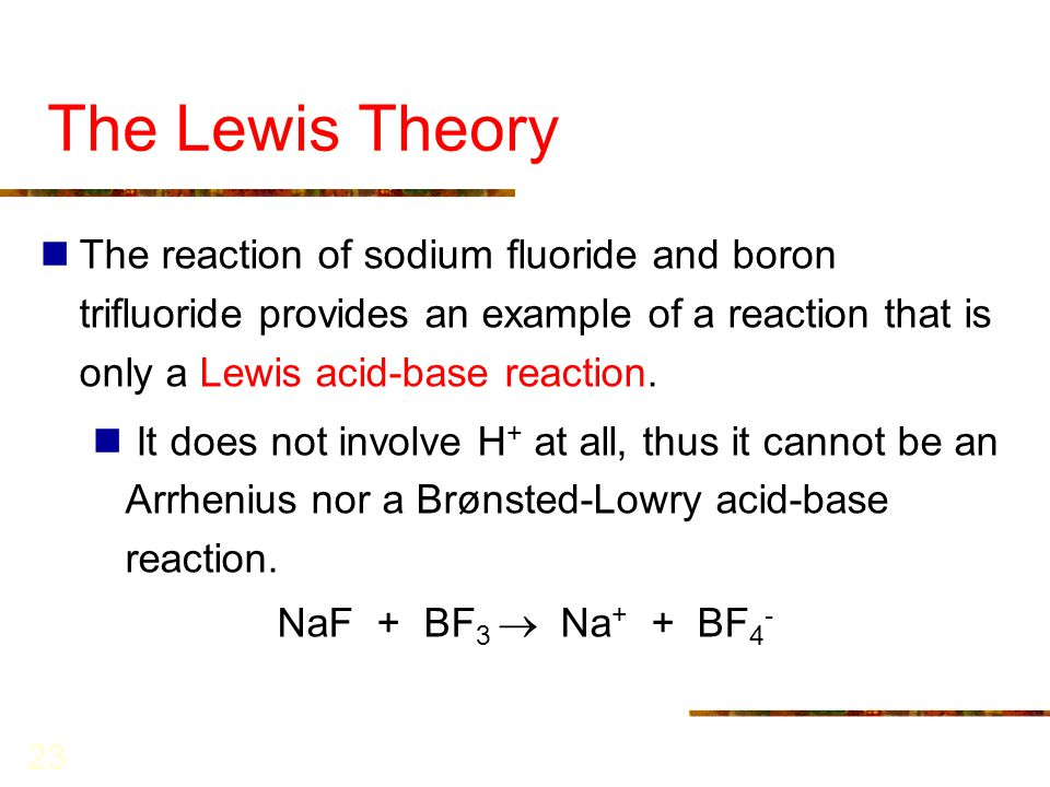 The Lewis Theory The reaction of sodium fluoride and boron trifluoride provides an example of a reaction that is only a Lewis acid-base reaction.