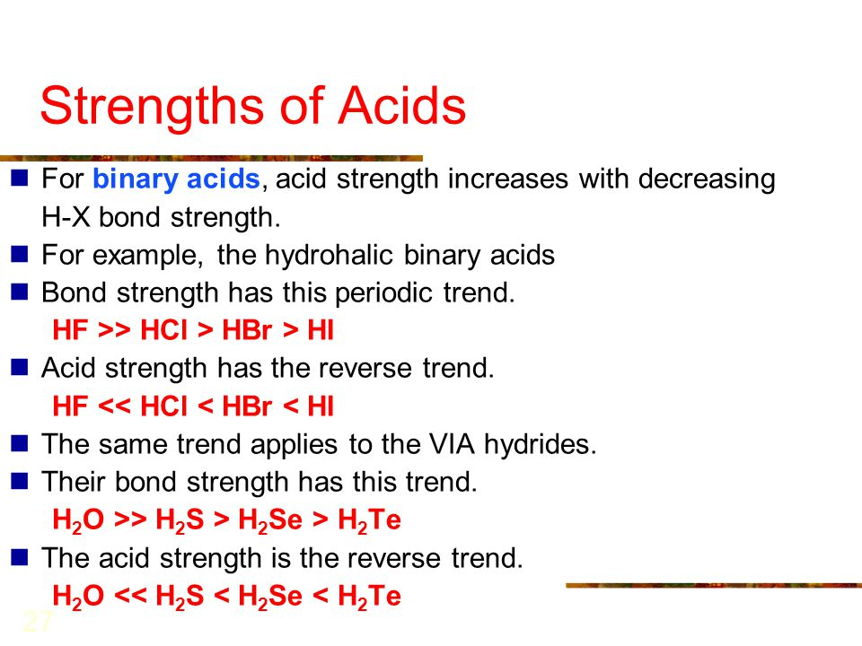 Strengths of Acids For binary acids, acid strength increases with decreasing. H-X bond strength. For example, the hydrohalic binary acids.