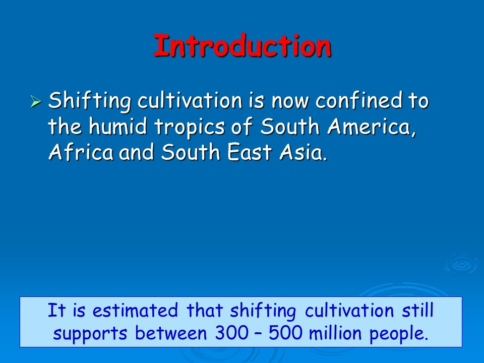 Introduction Shifting cultivation is now confined to the humid tropics of South America, Africa and South East Asia.