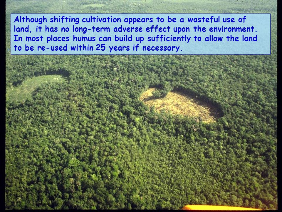 Although shifting cultivation appears to be a wasteful use of land, it has no long-term adverse effect upon the environment.
