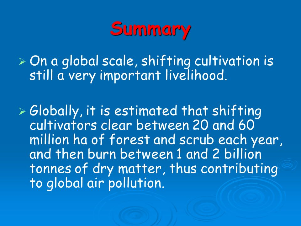 Summary On a global scale, shifting cultivation is still a very important livelihood.