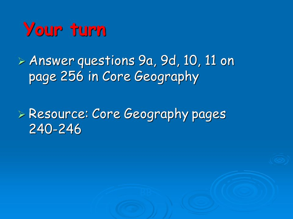 Your turn Answer questions 9a, 9d, 10, 11 on page 256 in Core Geography. Resource: Core Geography pages 240-246.
