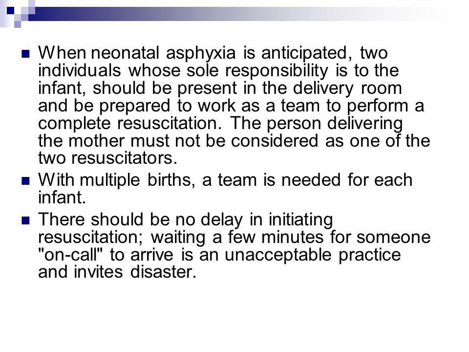 When neonatal asphyxia is anticipated, two individuals whose sole responsibility is to the infant, should be present in the delivery room and be prepared to work as a team to perform a complete resuscitation. The person delivering the mother must not be considered as one of the two resuscitators.