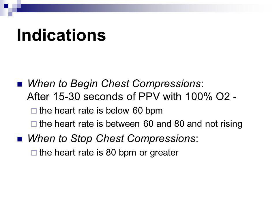 Indications When to Begin Chest Compressions: After 15-30 seconds of PPV with 100% O2 - the heart rate is below 60 bpm.