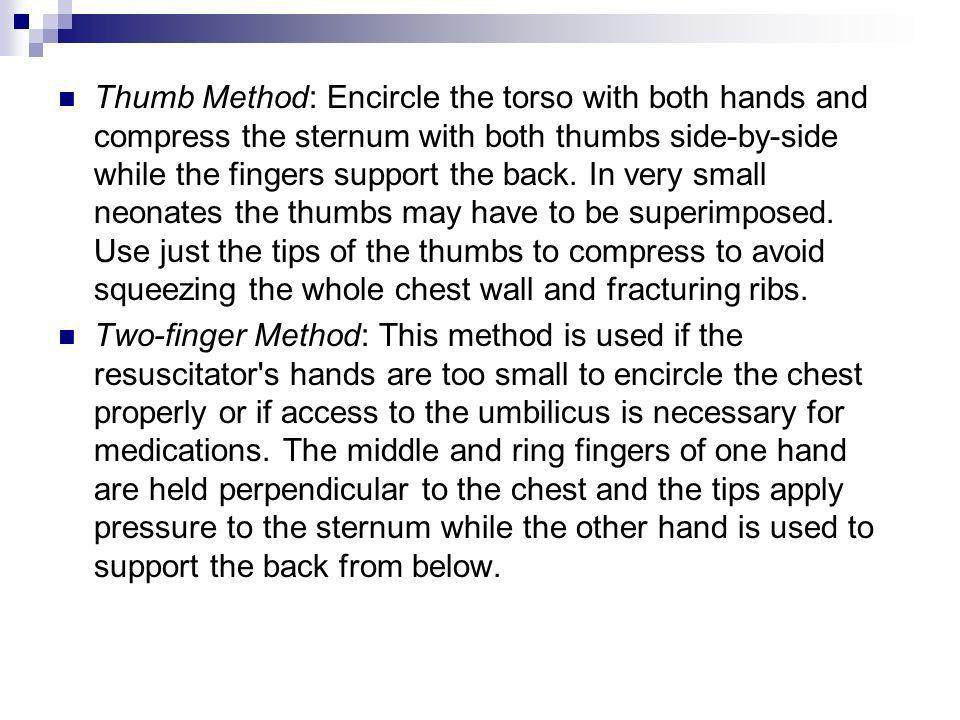 Thumb Method: Encircle the torso with both hands and compress the sternum with both thumbs side-by-side while the fingers support the back. In very small neonates the thumbs may have to be superimposed. Use just the tips of the thumbs to compress to avoid squeezing the whole chest wall and fracturing ribs.
