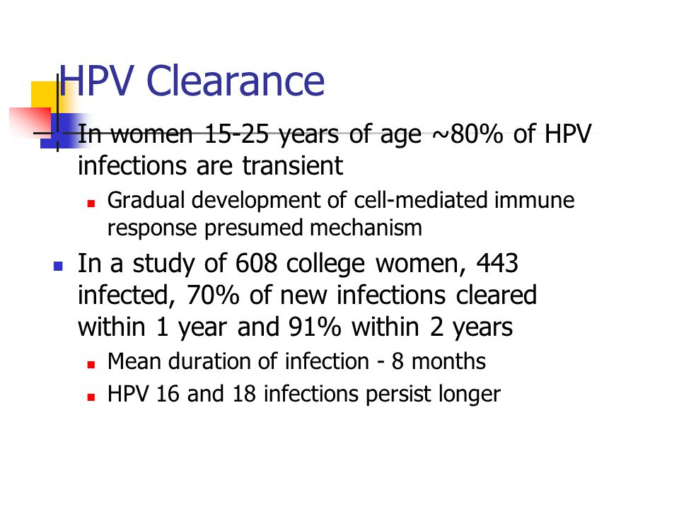 HPV Clearance In women 15-25 years of age ~80% of HPV infections are transient.