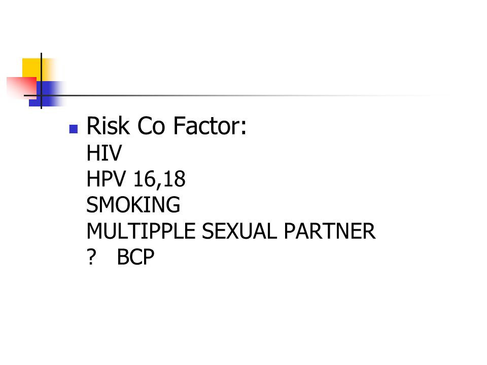 Risk Co Factor: HIV HPV 16,18 SMOKING MULTIPPLE SEXUAL PARTNER BCP