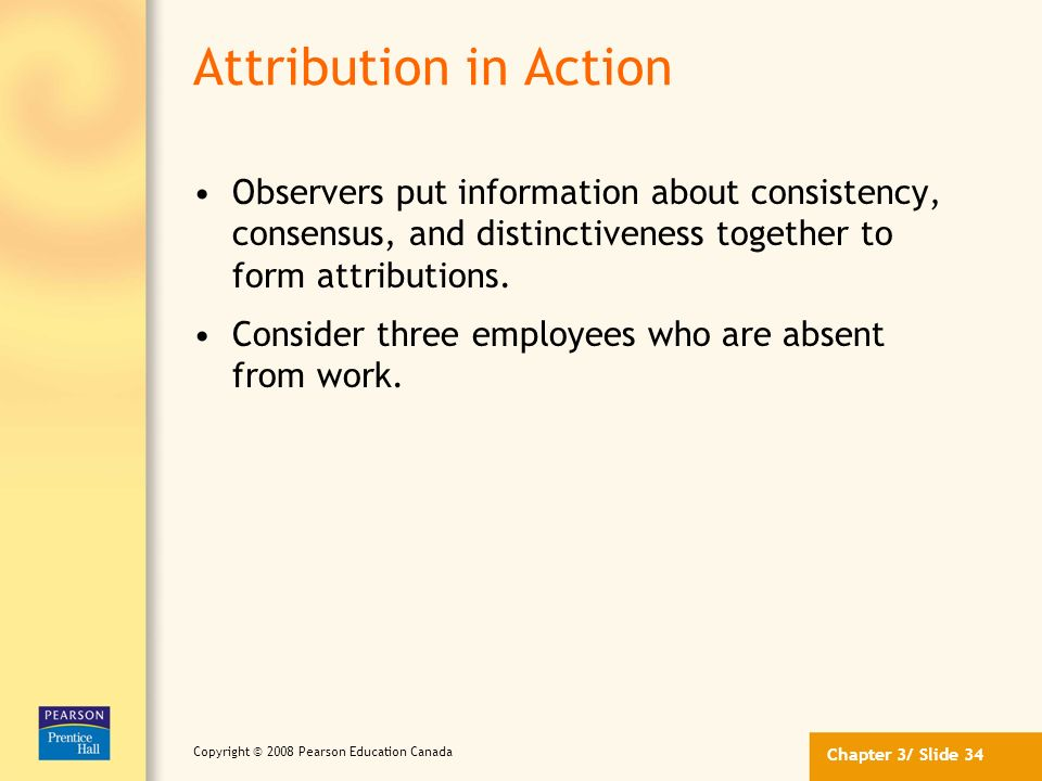 Attribution in Action Observers put information about consistency, consensus, and distinctiveness together to form attributions.