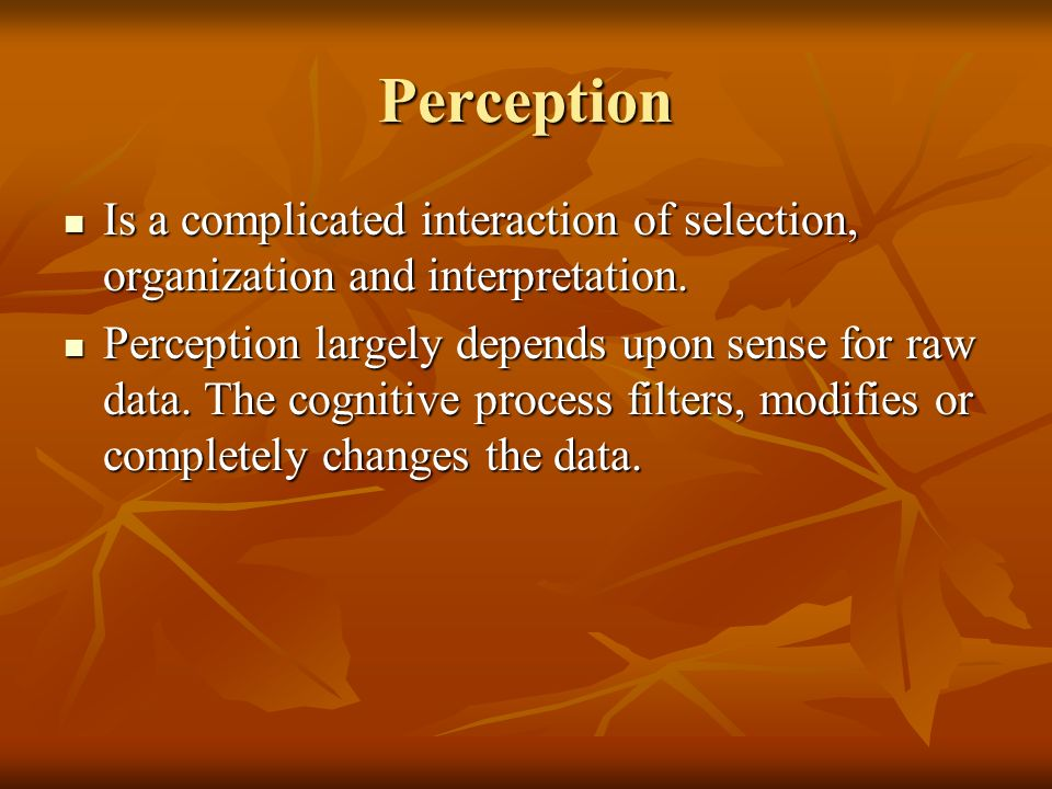 Perception Is a complicated interaction of selection, organization and interpretation.