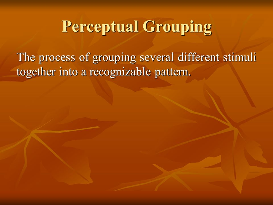 Perceptual Grouping The process of grouping several different stimuli together into a recognizable pattern.