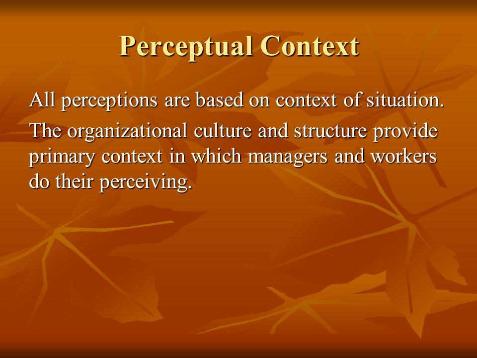 Perceptual Context All perceptions are based on context of situation.