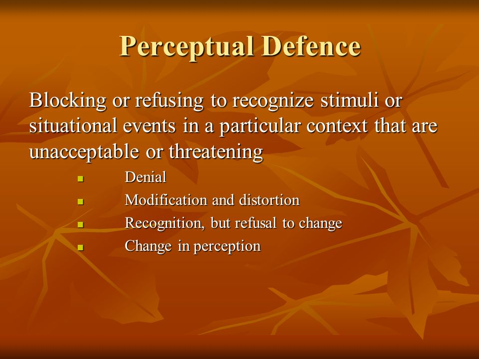 Perceptual Defence Blocking or refusing to recognize stimuli or situational events in a particular context that are unacceptable or threatening.