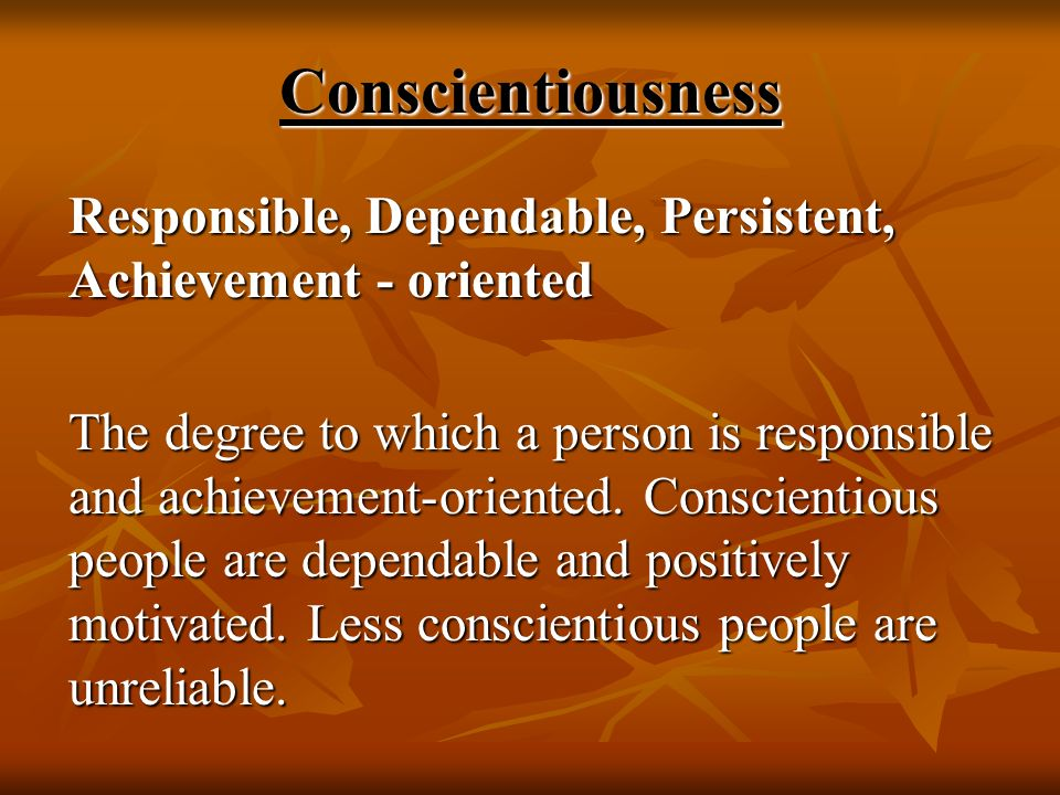 Conscientiousness Responsible, Dependable, Persistent, Achievement - oriented.