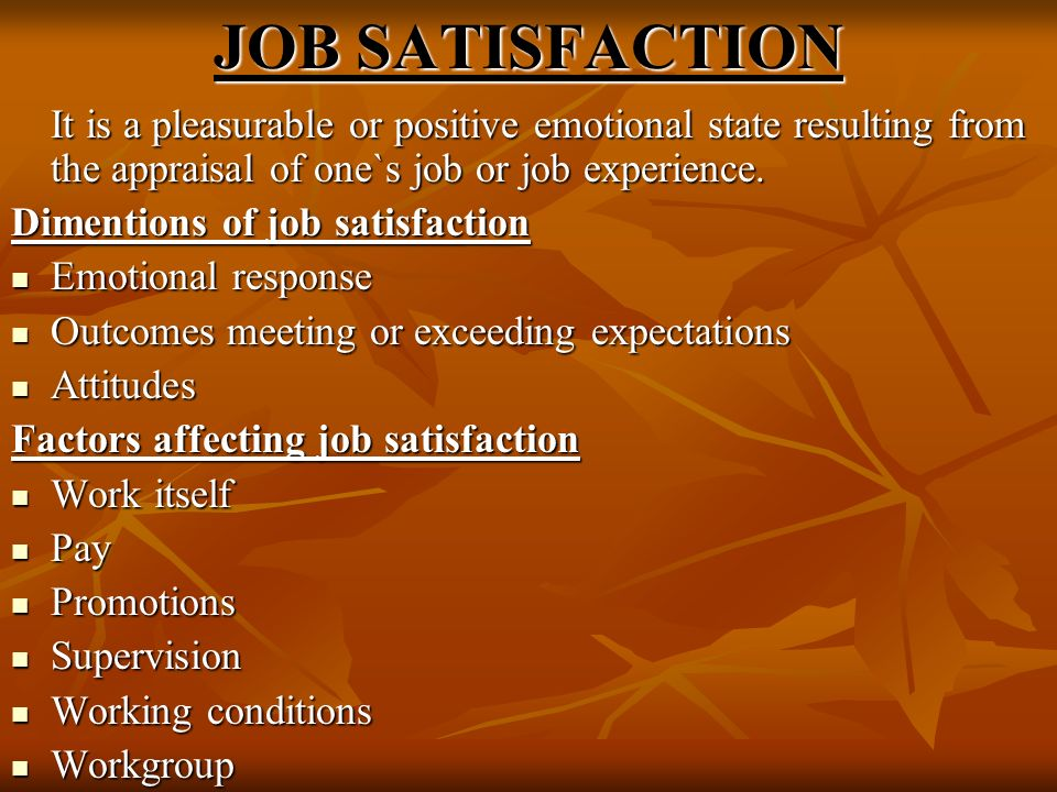 JOB SATISFACTION It is a pleasurable or positive emotional state resulting from the appraisal of one`s job or job experience.