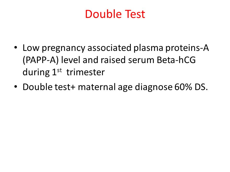 Double Test Low pregnancy associated plasma proteins-A (PAPP-A) level and raised serum Beta-hCG during 1st trimester.