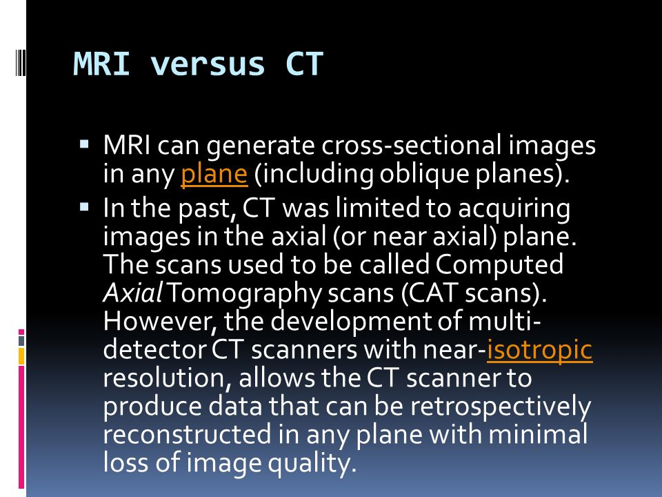 MRI versus CT MRI can generate cross-sectional images in any plane (including oblique planes).