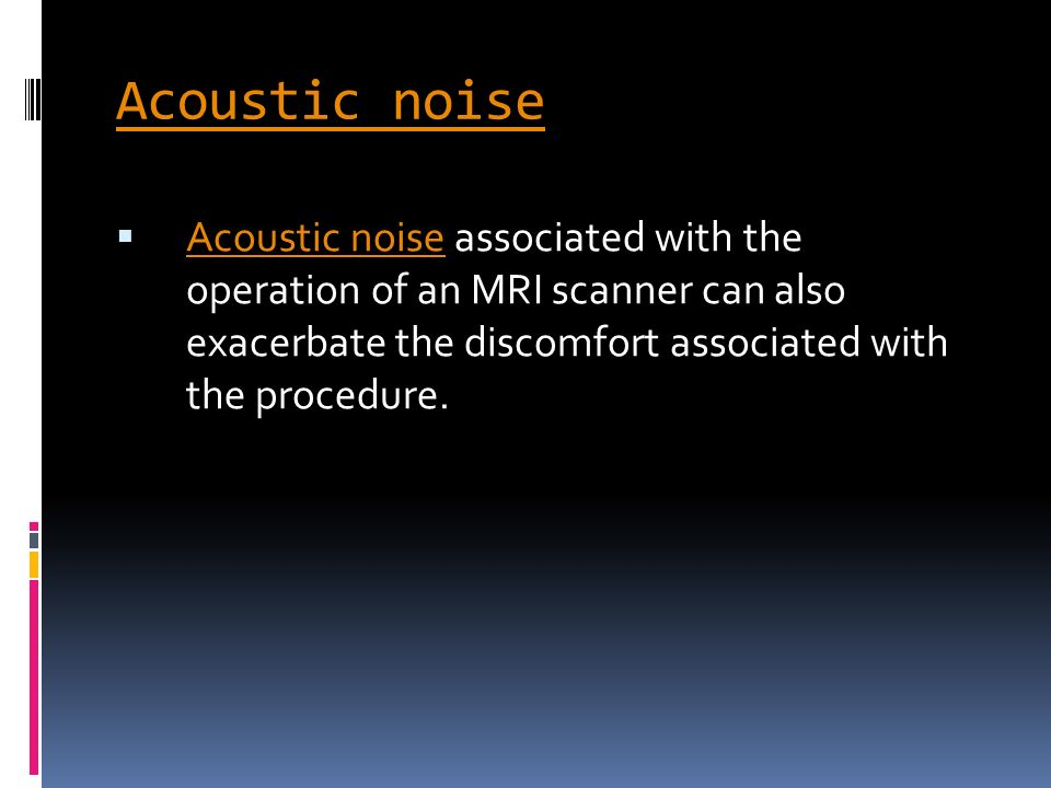 Acoustic noise Acoustic noise associated with the operation of an MRI scanner can also exacerbate the discomfort associated with the procedure.