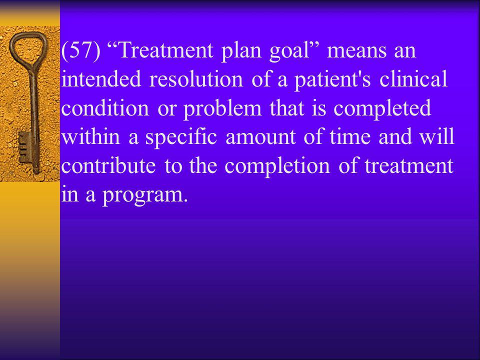 (57) Treatment plan goal means an intended resolution of a patient s clinical condition or problem that is completed within a specific amount of time and will contribute to the completion of treatment in a program.