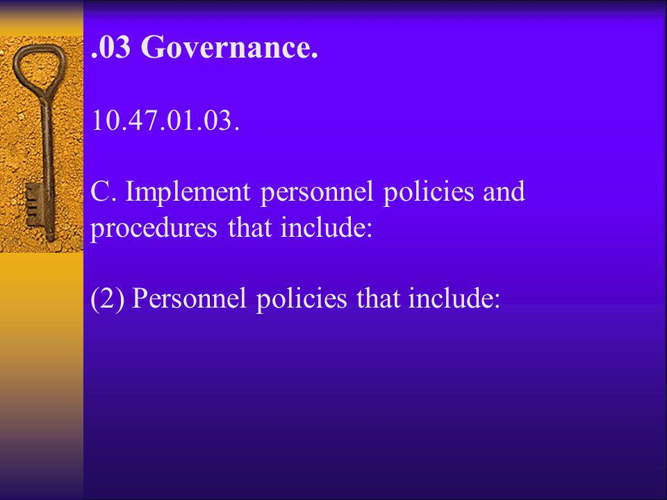 .03 Governance. 10.47.01.03. C. Implement personnel policies and procedures that include: (2) Personnel policies that include: