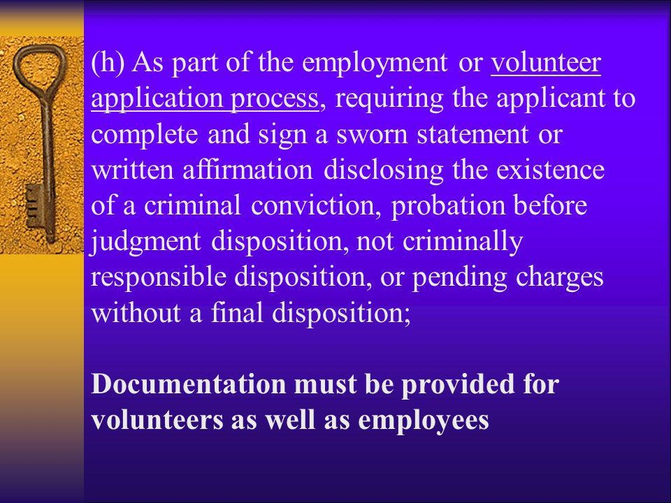 (h) As part of the employment or volunteer application process, requiring the applicant to complete and sign a sworn statement or written affirmation disclosing the existence of a criminal conviction, probation before judgment disposition, not criminally responsible disposition, or pending charges without a final disposition;