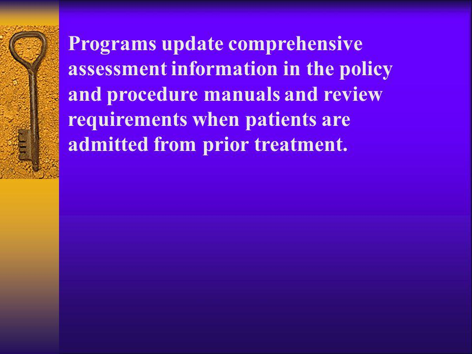 Programs update comprehensive assessment information in the policy and procedure manuals and review requirements when patients are admitted from prior treatment.