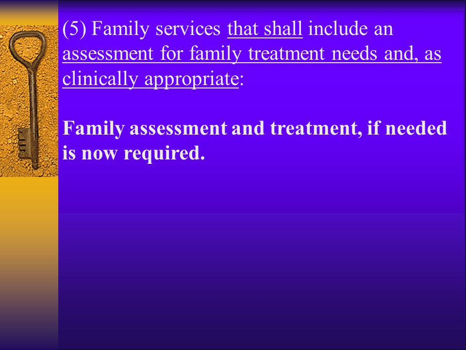 (5) Family services that shall include an assessment for family treatment needs and, as clinically appropriate: