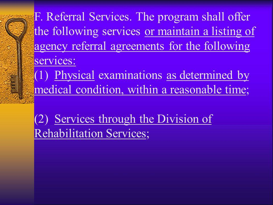 F. Referral Services. The program shall offer the following services or maintain a listing of agency referral agreements for the following services: (1) Physical examinations as determined by medical condition, within a reasonable time;