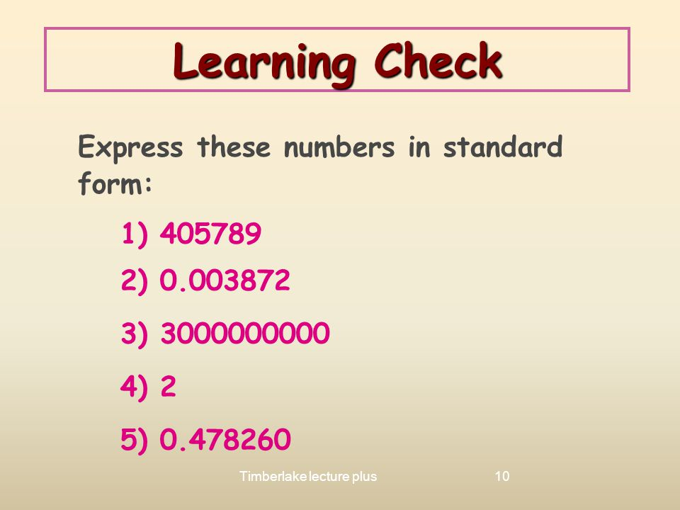 Learning Check Express these numbers in standard form: 1) 405789. 2) 0.003872. 3) 3000000000. 4) 2.