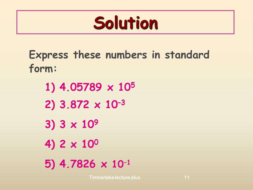 Solution Express these numbers in standard form: 1) 4.05789 x 105. 2) 3.872 x 10–3. 3) 3 x 109.
