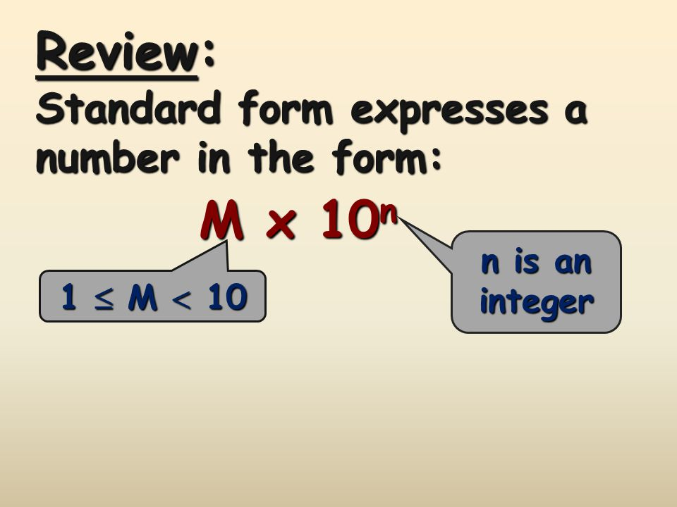 Review: M x 10n Standard form expresses a number in the form: