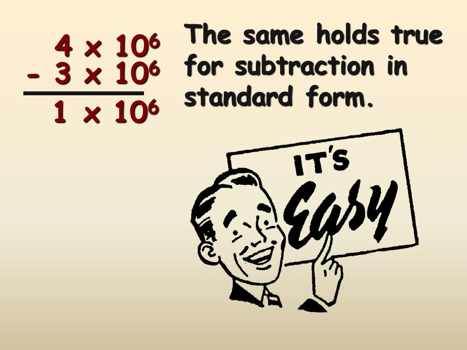 The same holds true for subtraction in standard form.