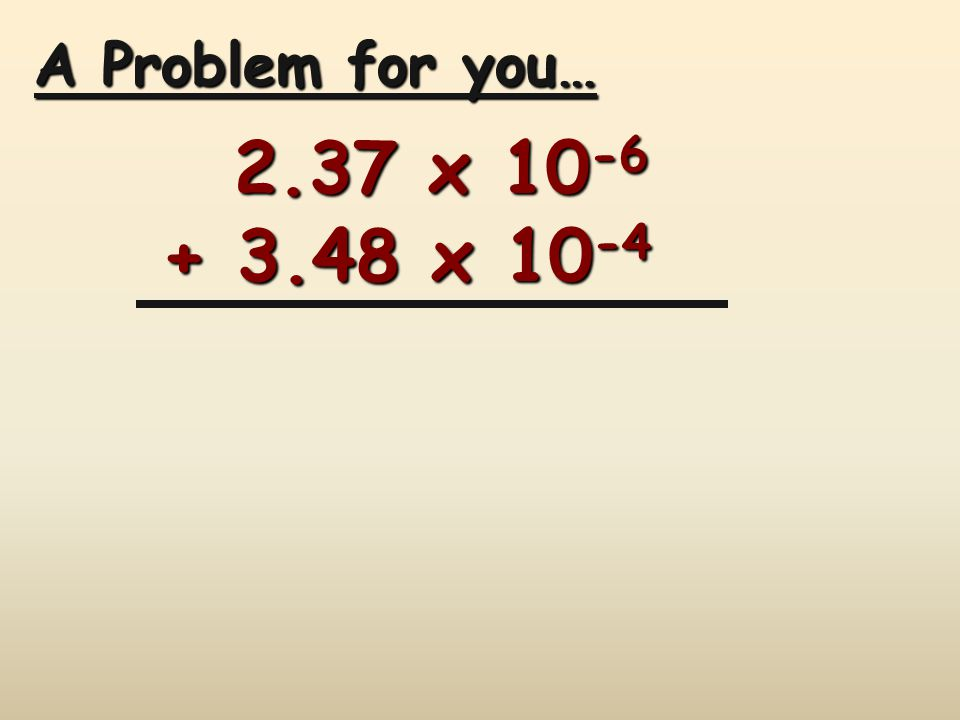 A Problem for you… 2.37 x 10-6 + 3.48 x 10-4