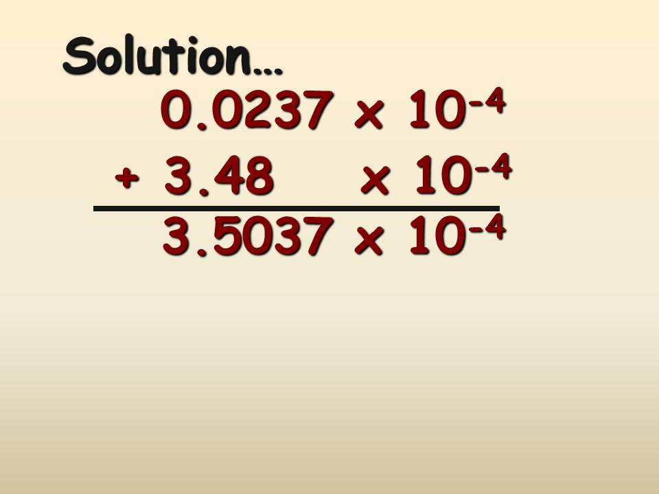 Solution… 0.0237 x 10-4 + 3.48 x 10-4 3.5037 x 10-4