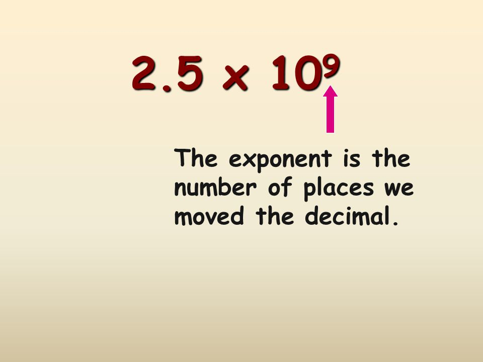 2.5 x 109 The exponent is the number of places we moved the decimal.