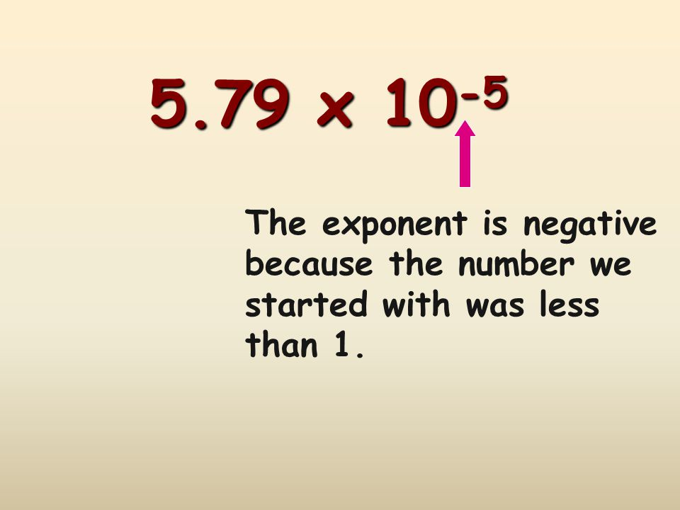 5.79 x 10-5 The exponent is negative because the number we started with was less than 1.