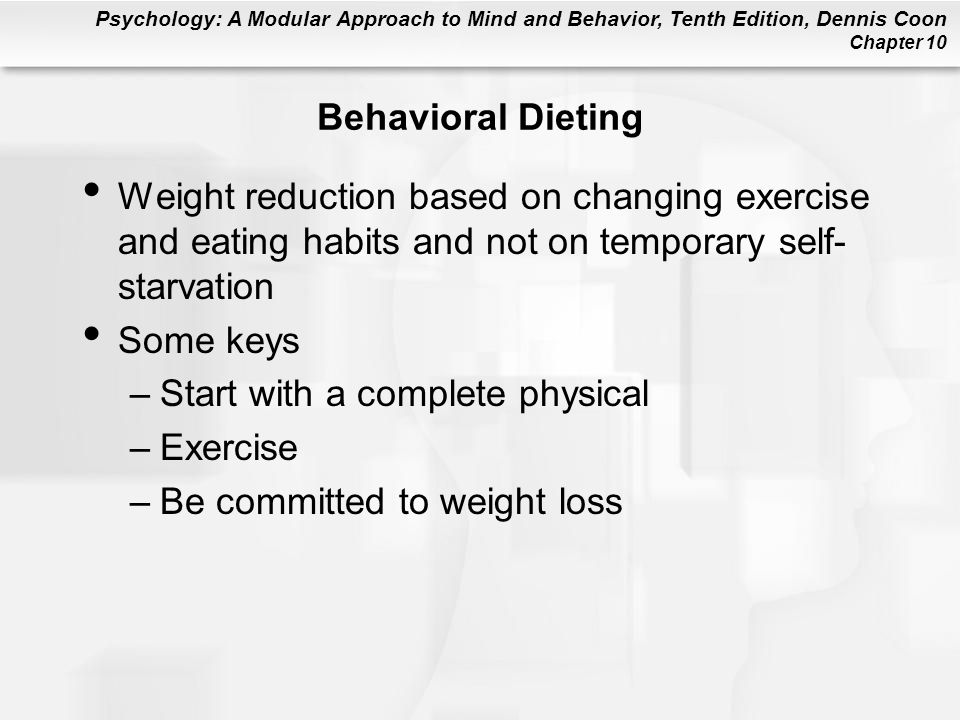 Behavioral Dieting Weight reduction based on changing exercise and eating habits and not on temporary self-starvation.