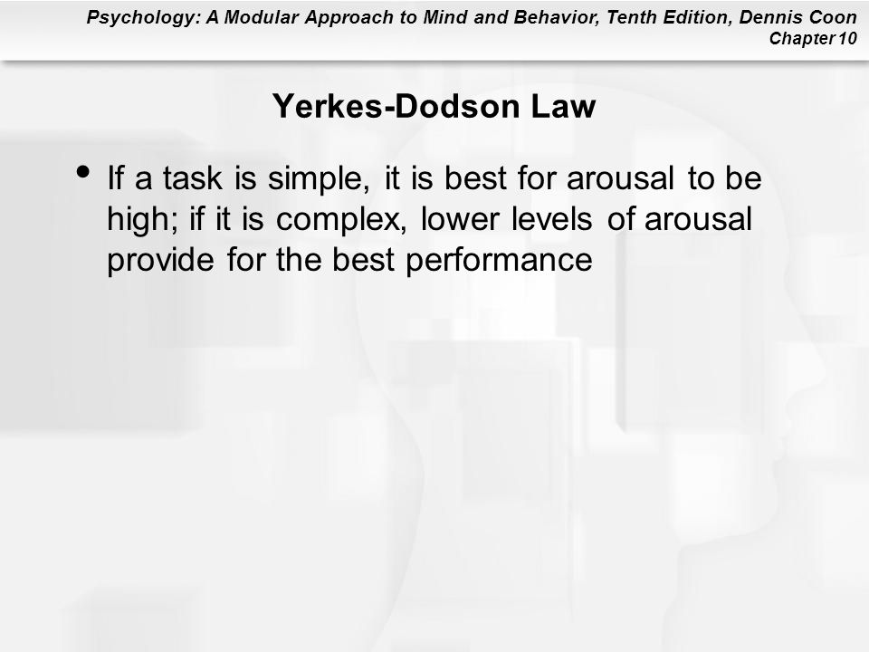Yerkes-Dodson Law If a task is simple, it is best for arousal to be high; if it is complex, lower levels of arousal provide for the best performance.
