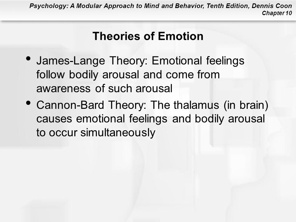 Theories of Emotion James-Lange Theory: Emotional feelings follow bodily arousal and come from awareness of such arousal.