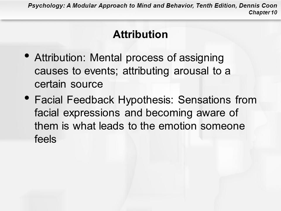 Attribution Attribution: Mental process of assigning causes to events; attributing arousal to a certain source.