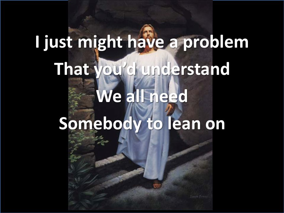 I just might have a problem That you'd understand We all need Somebody to lean on