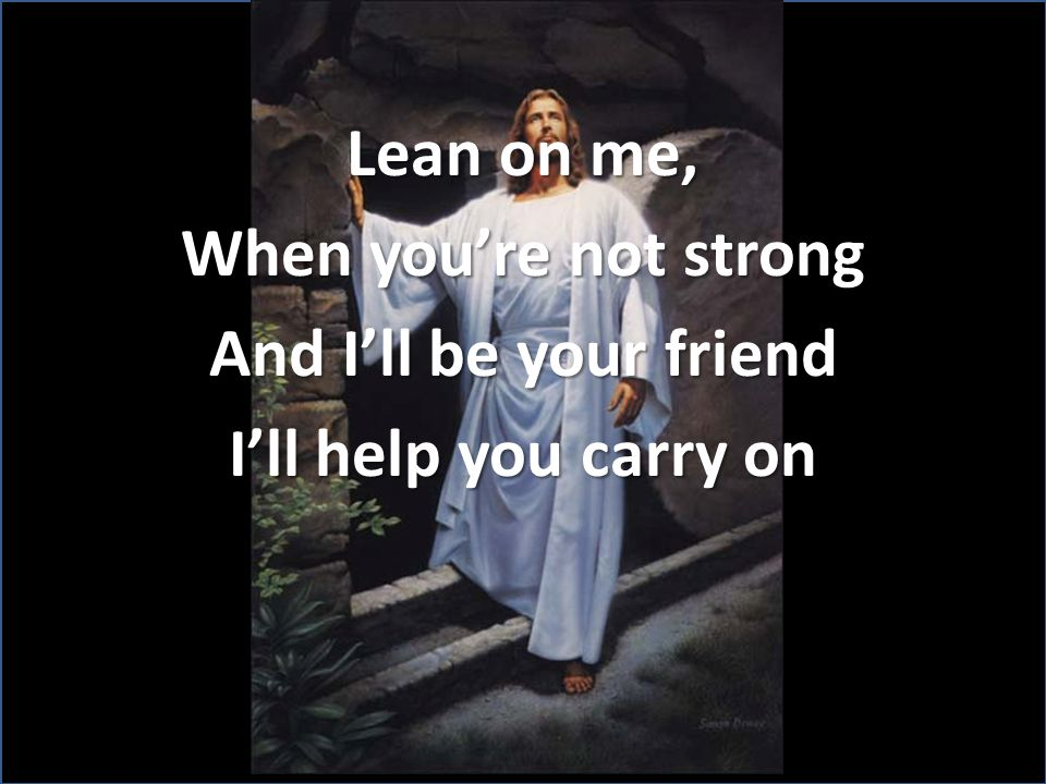 Lean on me, When you're not strong And I'll be your friend I'll help you carry on
