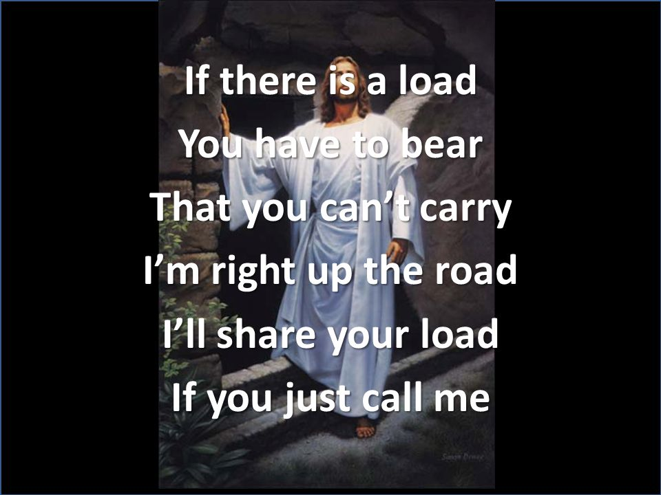 If there is a load You have to bear That you can't carry I'm right up the road I'll share your load If you just call me